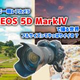 フルサイズ一眼レフカメラ EOS 5D MarkⅣ で撮る世界! APS-Cとの違いはどうか!?